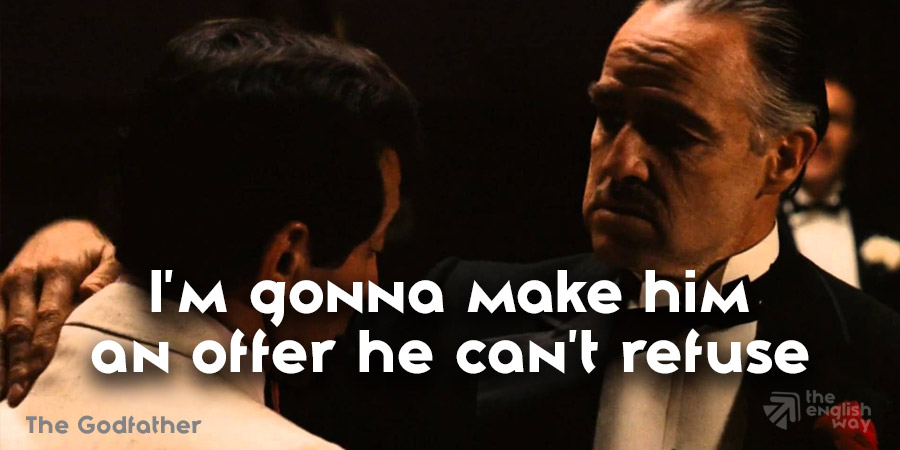 The Godfather - I gonna make him an offer he can't refuse
